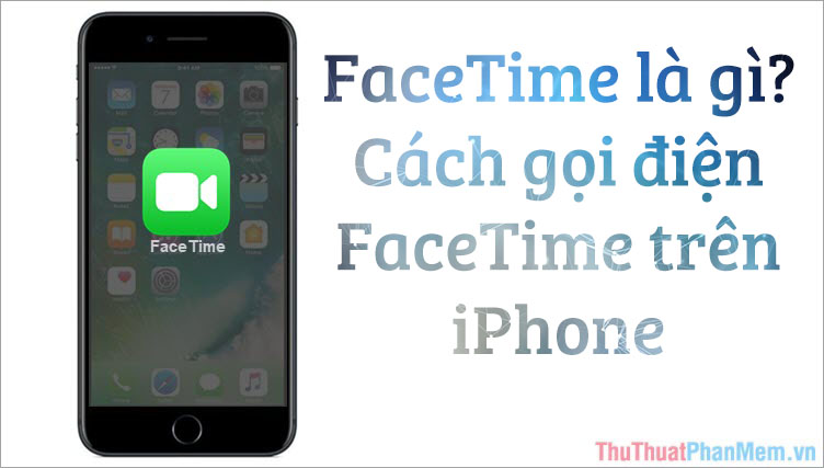 Facetime là gì? Cách gọi điện Facetime trên iPhone