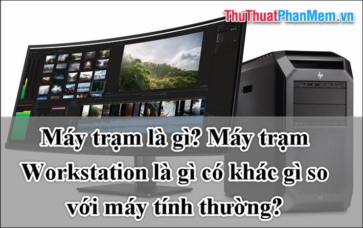 Máy trạm là gì? Máy trạm Workstation là gì có khác gì so với máy tính thường?
