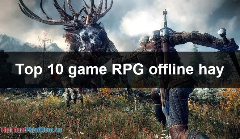 Top 10 game RPG Offline hay cho PC