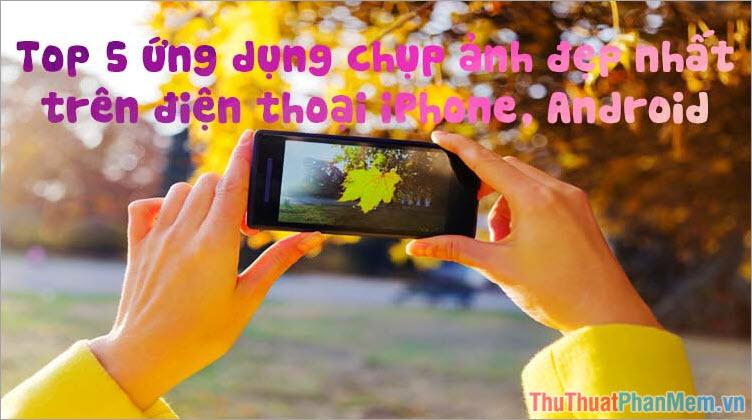Top 5 ứng dụng chụp ảnh đẹp nhất trên điện thoại iPhone, Android