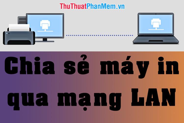 Cách chia sẻ máy in qua mạng LAN đơn giản, nhanh chóng