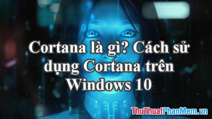 Cortana là gì? Cách sử dụng Cortana trên Windows 10
