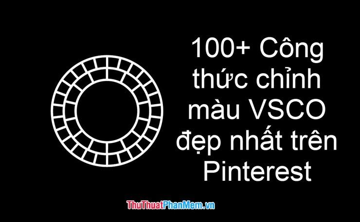100+ công thức chỉnh màu VSCO đẹp nhất trên Pinterest