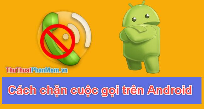 Cách chặn số điện thoại, chặn cuộc gọi bất kỳ trên Android