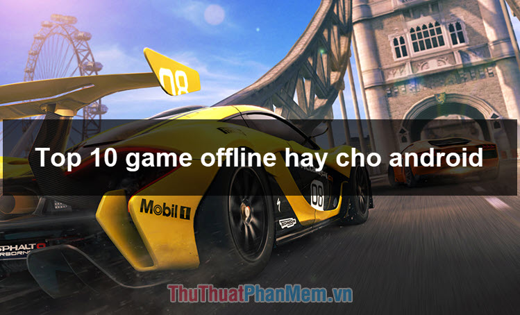 Top 10 Game Offline hay nhất cho Android