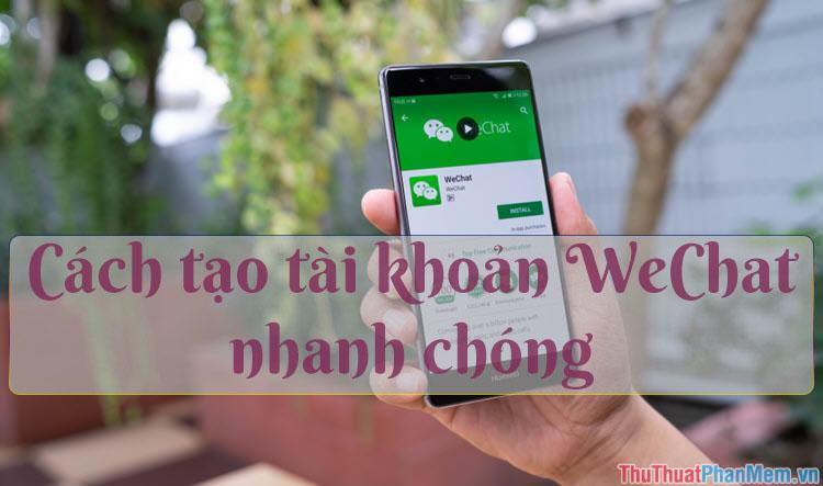 Cách đăng ký, tạo tài khoản Wechat đơn giản, nhanh chóng