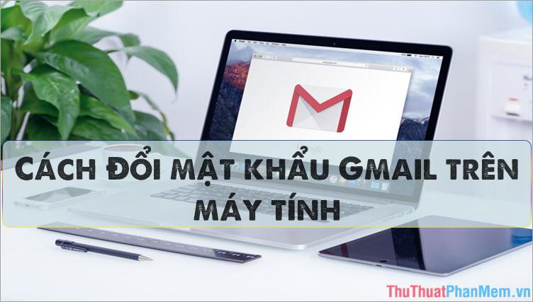 Cách đổi Password (mật khẩu) Gmail trên máy tính nhanh chóng