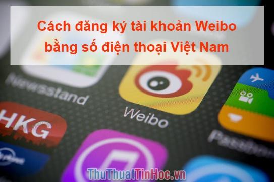 Cách đăng ký tài khoản Weibo bằng số điện thoại Việt Nam
