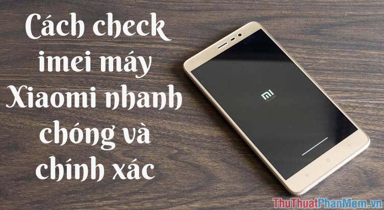 Cách check iMei Xiaomi nhanh chóng, chính xác
