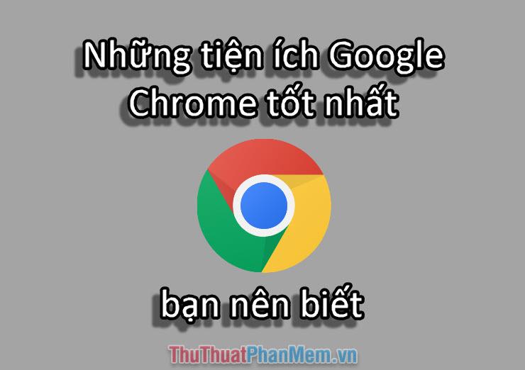 Những tiện ích Chrome hay nhất bạn nên biết