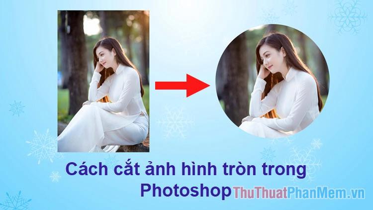 Cách cắt ảnh hình tròn trong Photoshop