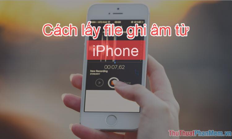 Cách lấy file ghi âm từ iPhone