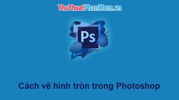 Cách vẽ hình tròn trong Photoshop