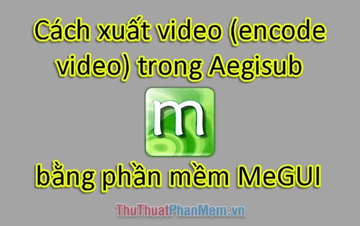 Cách xuất video (encode video) trong Aegisub bằng phần mền MeGUI