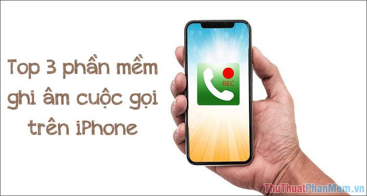 Top 3 phần mềm giúp ghi âm cuộc gọi trên iPhone tốt nhất