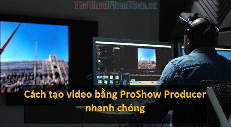 Cách tạo video từ ảnh bằng ProShow Producer nhanh chóng, chuyên nghiệp