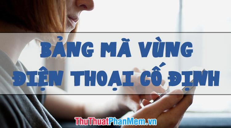 Bảng mã vùng điện thoại cố định 64 tỉnh thành Việt Nam mới nhất