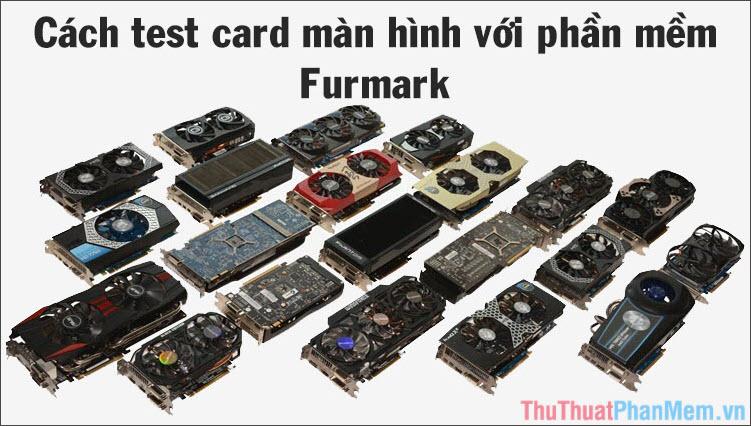 Cách test card màn hình xem có lỗi không bằng Furmark khi mua card vga cũ, mới