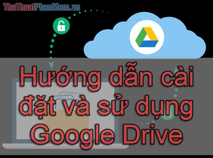 Hướng dẫn cài đặt và sử dụng Google Drive trên điện thoại và máy tính