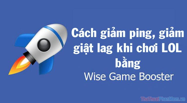 Cách giảm ping LOL, giảm giật lag LOL hiệu quả bằng phần mềm Wise Game Booster