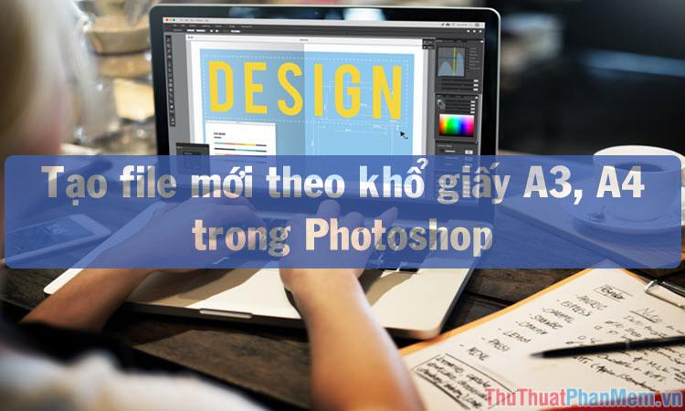 Cách tạo file mới theo khổ giấy A3, A4 trong Photoshop