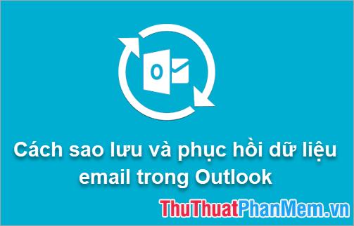 Cách sao lưu và phục hồi dữ liệu email trong Outlook