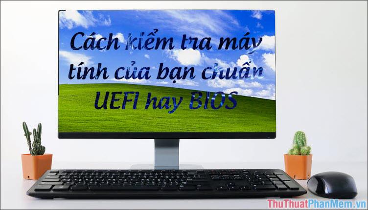 Cách kiểm tra máy tính dùng UEFI hay BIOS