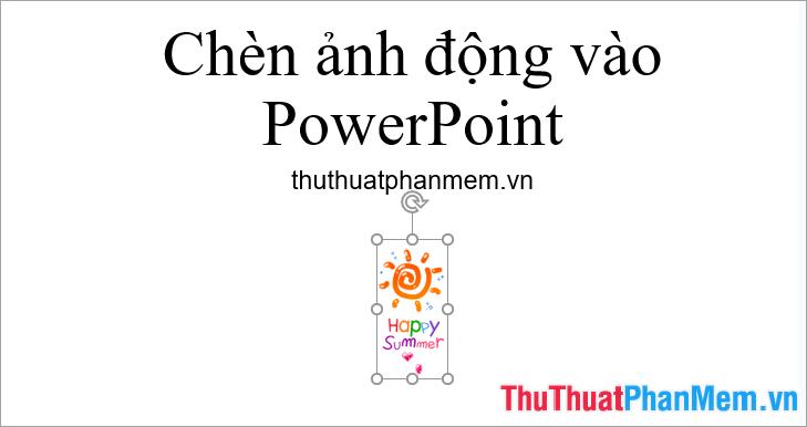 Như vậy cũng sẽ chèn được hình ảnh động vào Powerpoint