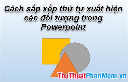 Cách sắp xếp thứ tự xuất hiện các đối tượng trong Powerpoint