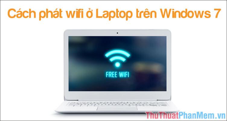 Cách phát Wifi Win 7 - Tạo điểm phát Wifi trên Laptop Windows 7 đơn giản, nhanh chóng