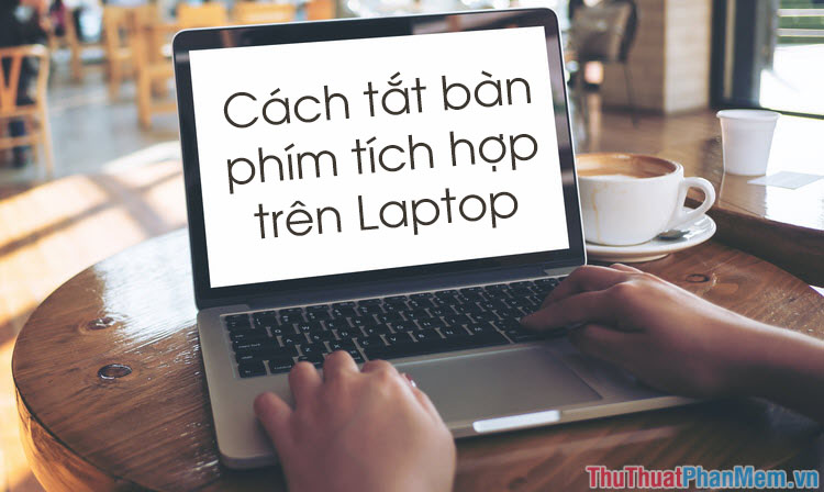 Cách tắt bàn phím Laptop để sử dụng bàn phím rời cắm ngoài