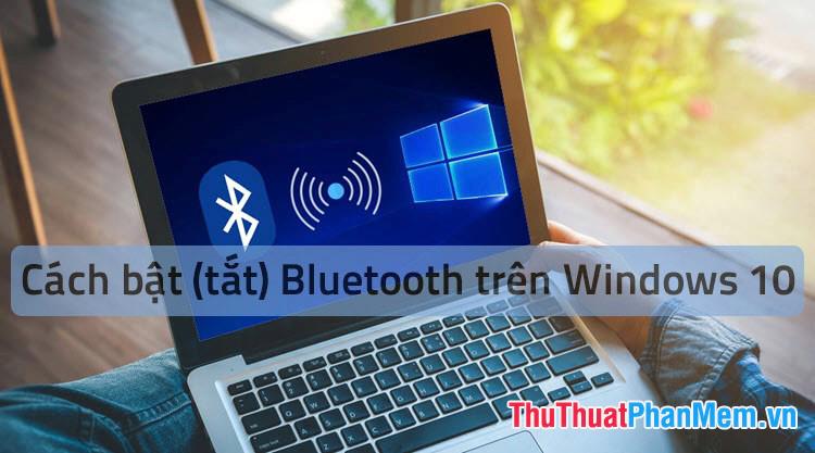 Cách mở Bluetooth trên Windows 10 - Hướng dẫn bật, tắt, sử dụng Bluetooth trên Windows 10