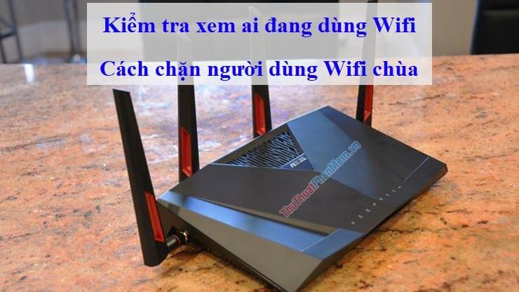 Kiểm tra xem ai đang dùng Wifi và cách chặn người dùng Wifi chùa