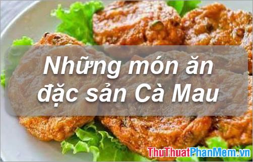 Đặc sản Cà Mau - Những món ăn đặc sản Cà Mau làm quà ngon nhất