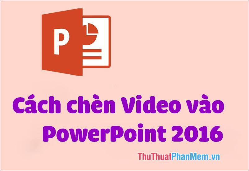 Cách chèn Video vào PowerPoint 2016