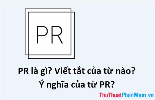 PR là gì? Viết tắt của từ nào? Ý nghĩa của từ PR