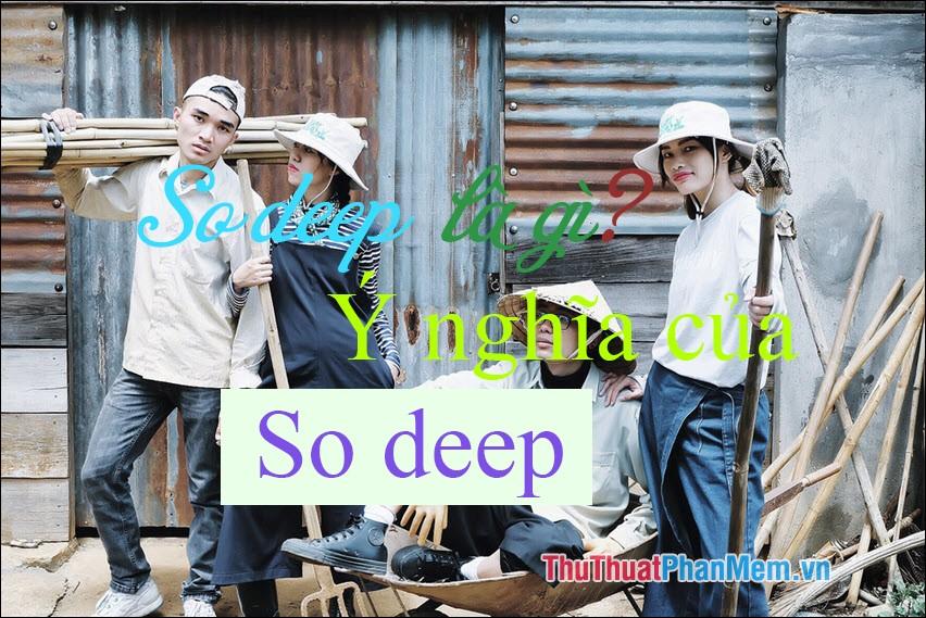 So deep là gì? Ý nghĩa của từ So deep
