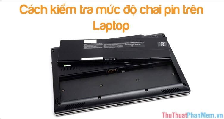 Cách kiểm tra độ chai pin của Laptop nhanh chóng, chính xác