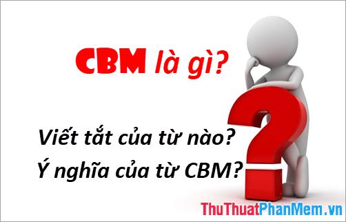 CBM là gì? Viết tắt của từ nào? Ý nghĩa của từ CBM