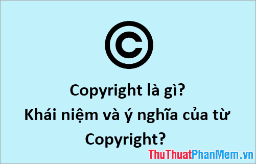 Copyright là gì? Khái niệm và ý nghĩa của từ Copyright