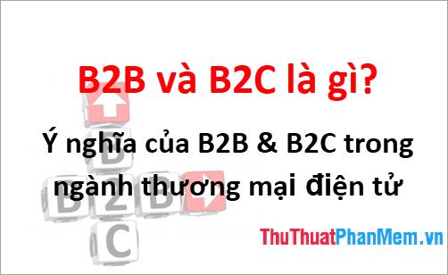B2B và B2C là gì? Ý nghĩa của B2B & B2C trong ngành thương mại điện tử