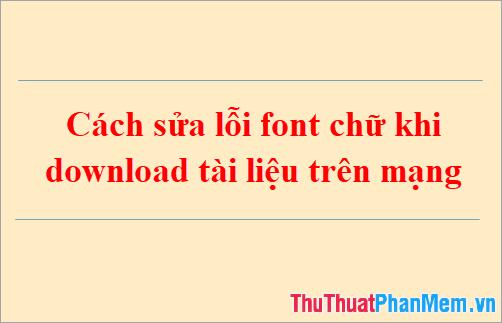 Cách sửa lỗi font chữ khi download tài liệu trên mạng