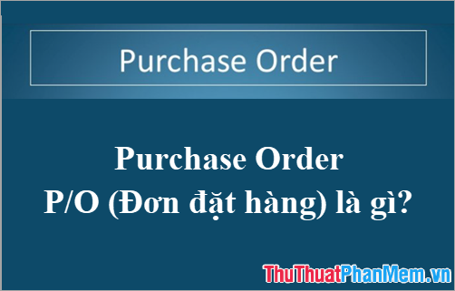 Purchase Order - PO (Đơn đặt hàng) là gì