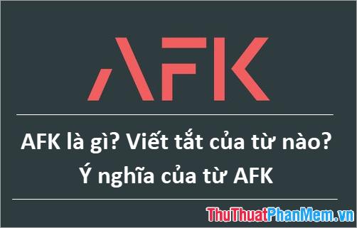 AFK là gì? Viết tắt của từ nào? Ý nghĩa của từ AFK