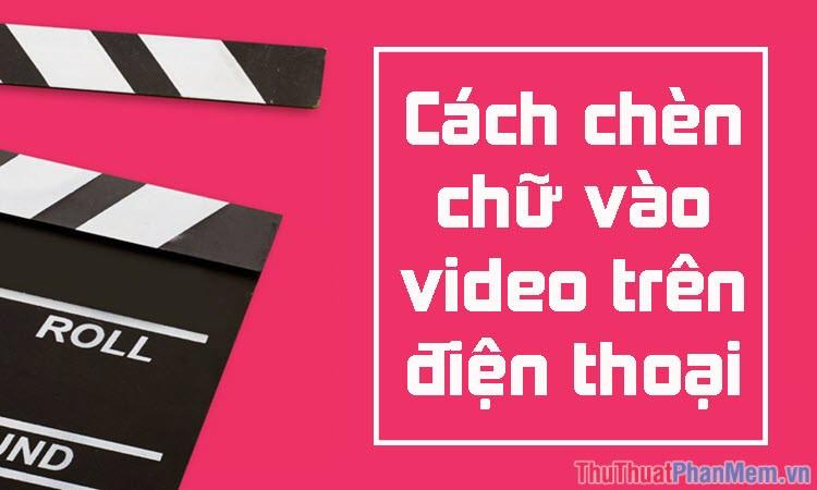 Cách chèn chữ vào Video trên điện thoại