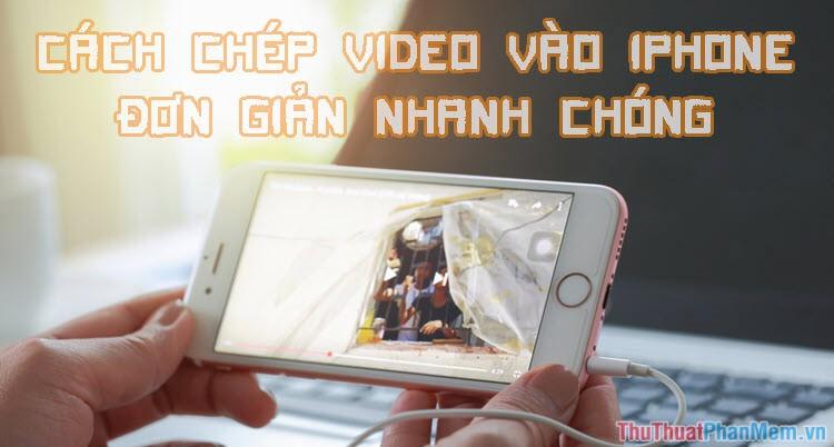 Cách chép video vào iPhone đơn giản, nhanh chóng