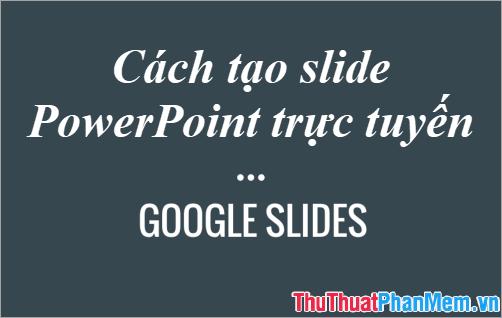 Cách tạo Slide PowerPoint trực tuyến bằng Google Slides