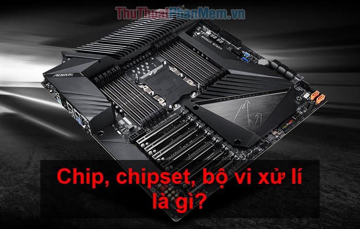 Chip, chipset, bộ vi xử lí là gì? Chúng có vai trò hết nào trong hệ thống máy tính?
