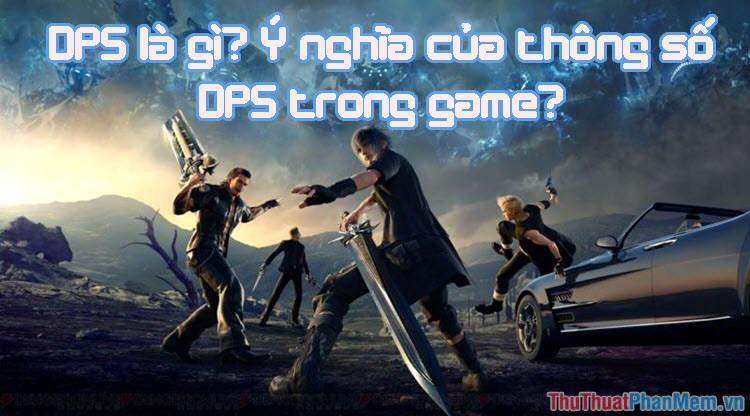 DPS là gì? Ý nghĩa thông số DPS trong Game