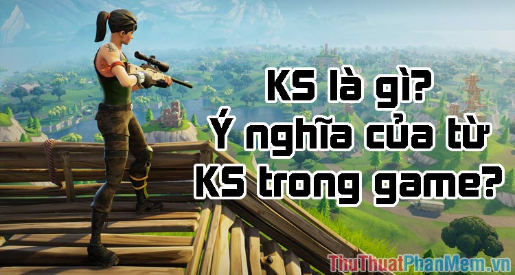 KS là gì? Viết tắt của từ nào? Ý nghĩa của từ KS trong Game